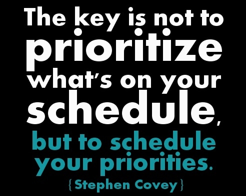 The key is not to prioritize what's on your schedule, but to schedule your priorities. Stephen Covey.